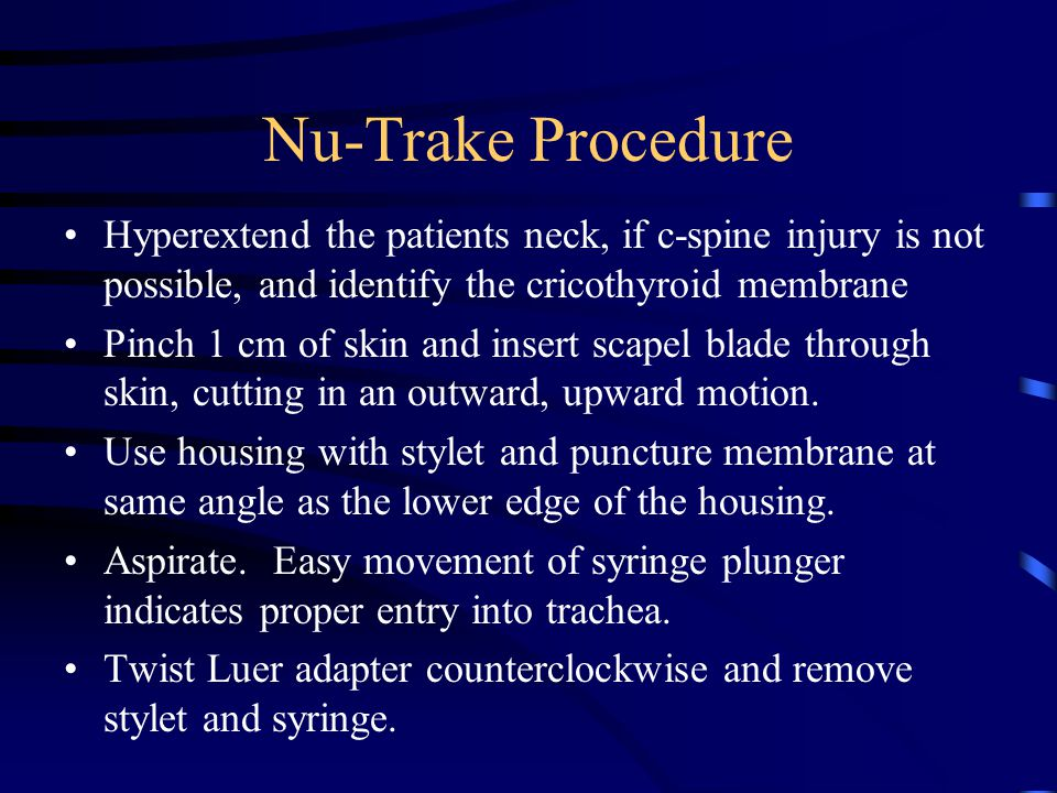 Nu-Trake Procedure Hyperextend the patients neck, if c-spine injury is not possible, and identify the cricothyroid membrane Pinch 1 cm of skin and insert scapel blade through skin, cutting in an outward, upward motion.