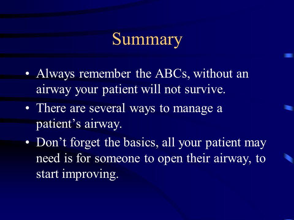 Summary Always remember the ABCs, without an airway your patient will not survive.