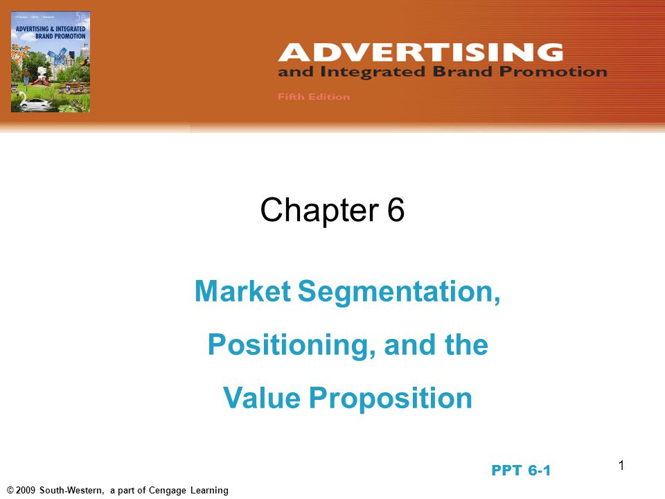 1 © 2009 South-Western, a part of Cengage Learning Chapter 6 Market Segmentation, Positioning, and the Value Proposition PPT 6-1