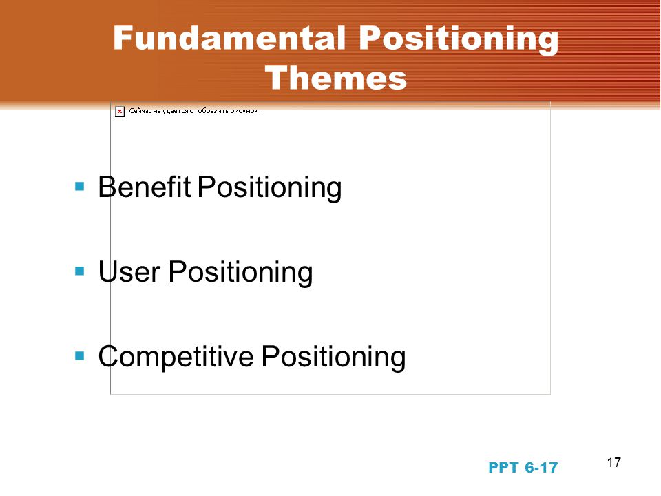 17 Fundamental Positioning Themes  Benefit Positioning  User Positioning  Competitive Positioning PPT 6-17