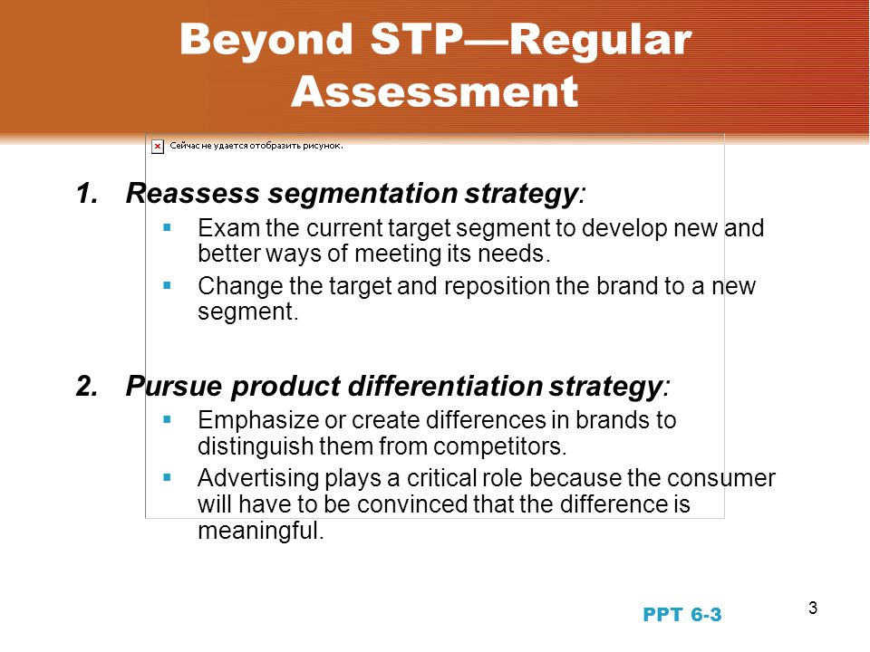 3 Beyond STP—Regular Assessment 1.Reassess segmentation strategy:  Exam the current target segment to develop new and better ways of meeting its needs.