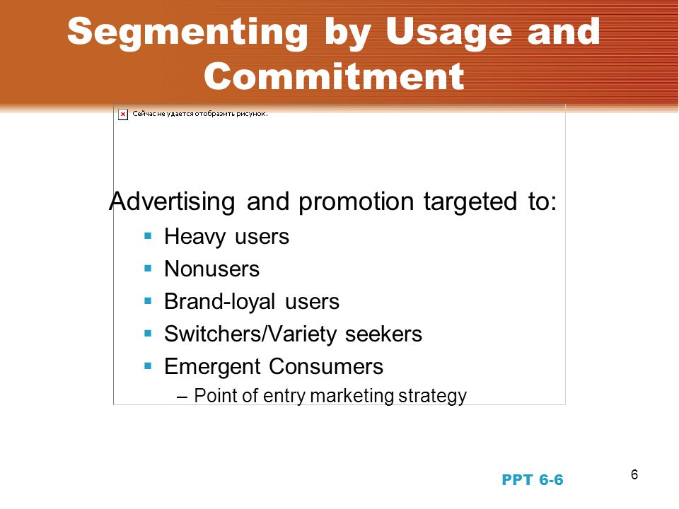 6 Segmenting by Usage and Commitment Advertising and promotion targeted to:  Heavy users  Nonusers  Brand-loyal users  Switchers/Variety seekers  Emergent Consumers –Point of entry marketing strategy PPT 6-6