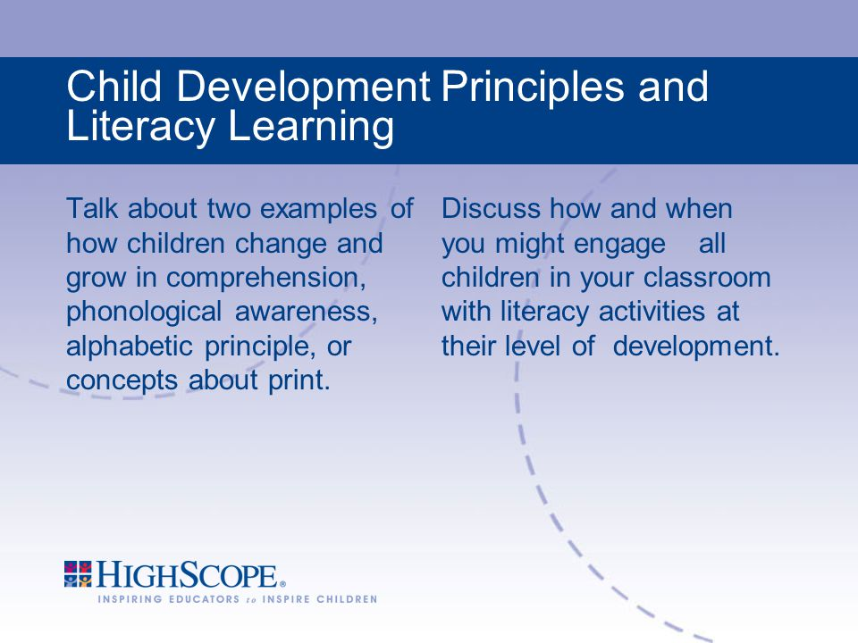 Child Development Principles and Literacy Learning Talk about two examples of how children change and grow in comprehension, phonological awareness, alphabetic principle, or concepts about print.