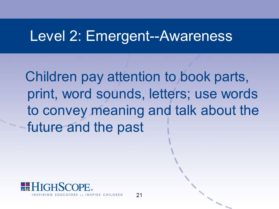 21 Level 2: Emergent--Awareness C Children pay attention to book parts, print, word sounds, letters; use words to convey meaning and talk about the future and the past