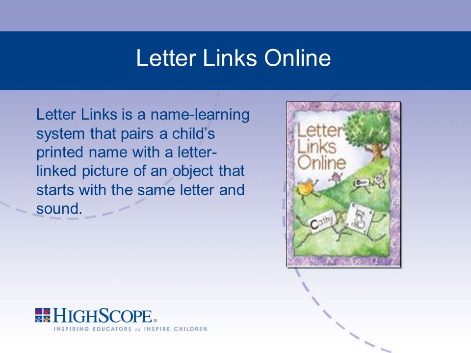 Letter Links Online Letter Links is a name-learning system that pairs a child's printed name with a letter- linked picture of an object that starts with the same letter and sound.