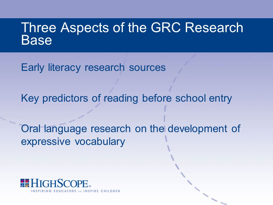Three Aspects of the GRC Research Base Early literacy research sources Key predictors of reading before school entry Oral language research on the development of expressive vocabulary