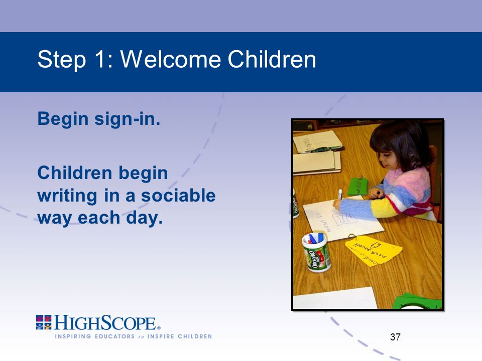 Step 1: Welcome Children Begin sign-in. Children begin writing in a sociable way each day. 37
