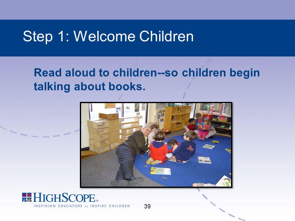 39 Step 1: Welcome Children Read aloud to children--so children begin talking about books.