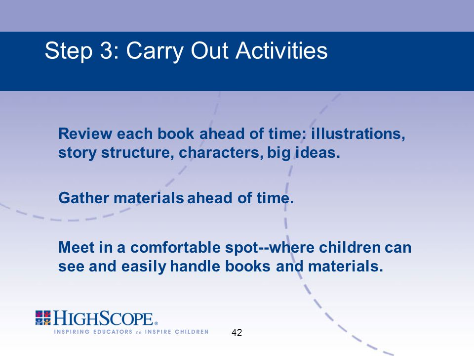 42 Step 3: Carry Out Activities Review each book ahead of time: illustrations, story structure, characters, big ideas.