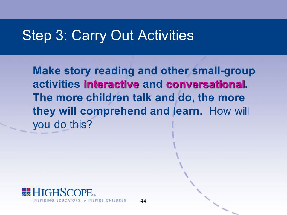 44 Step 3: Carry Out Activities interactiveconversational Make story reading and other small-group activities interactive and conversational.