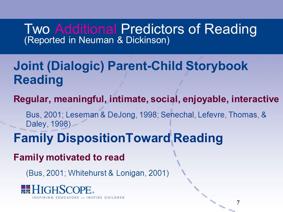 7 Two Additional Predictors of Reading (Reported in Neuman & Dickinson) Joint (Dialogic) Parent-Child Storybook Reading Regular, meaningful, intimate, social, enjoyable, interactive Bus, 2001; Leseman & DeJong, 1998; Senechal, Lefevre, Thomas, & Daley, 1998) Family DispositionToward Reading Family motivated to read (Bus, 2001; Whitehurst & Lonigan, 2001)