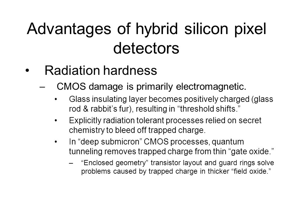 Advantages of hybrid silicon pixel detectors Radiation hardness –CMOS damage is primarily electromagnetic.