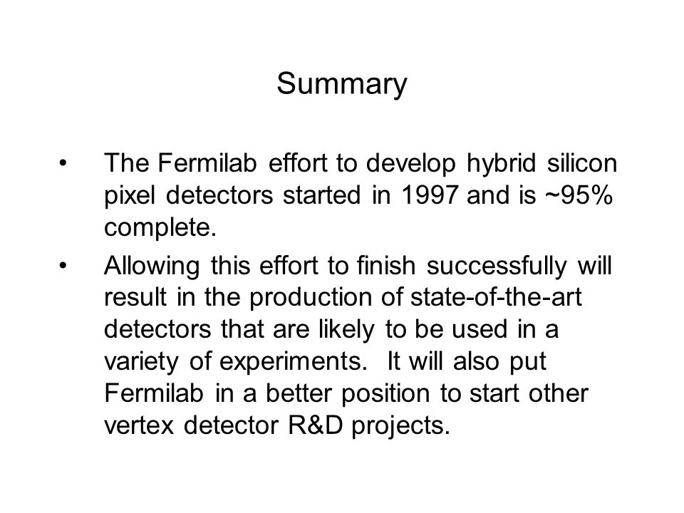 Summary The Fermilab effort to develop hybrid silicon pixel detectors started in 1997 and is ~95% complete.