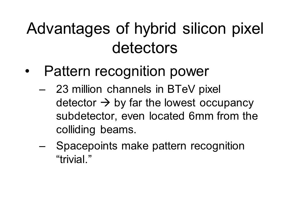 Advantages of hybrid silicon pixel detectors Pattern recognition power –23 million channels in BTeV pixel detector  by far the lowest occupancy subdetector, even located 6mm from the colliding beams.