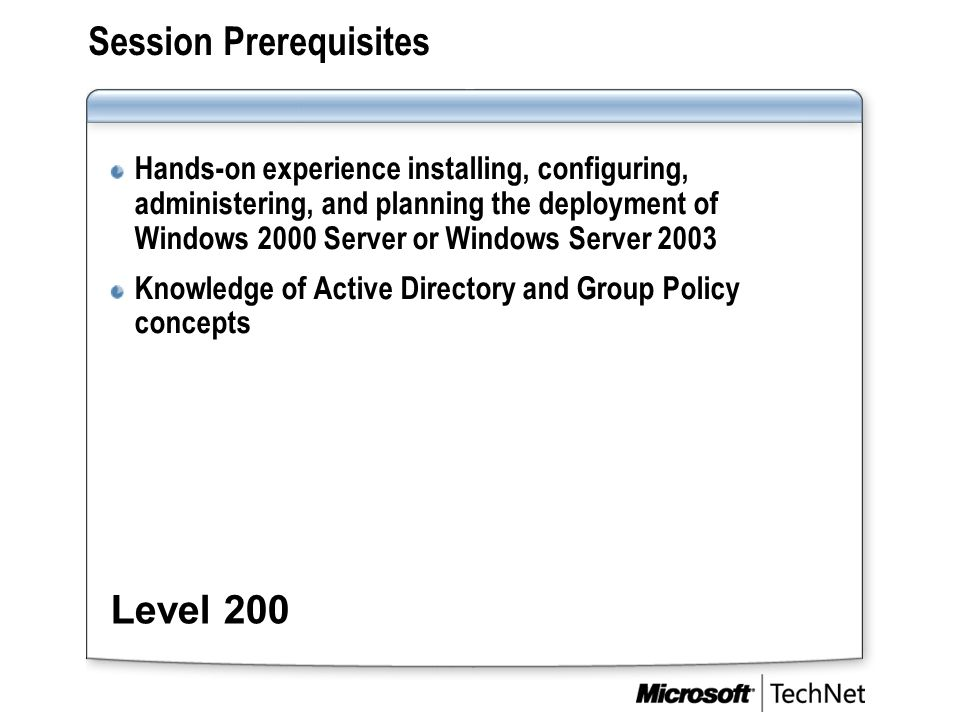 Session Prerequisites Hands-on experience installing, configuring, administering, and planning the deployment of Windows 2000 Server or Windows Server