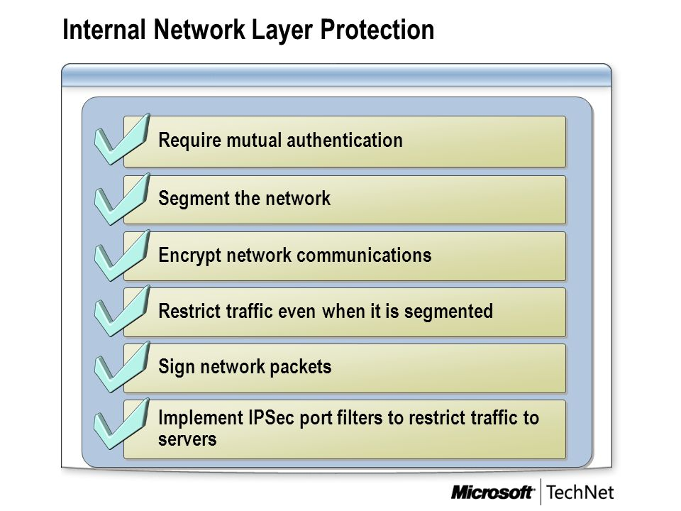 Internal Network Layer Protection Require mutual authentication Segment the network Encrypt network communications Restrict traffic even when it is se