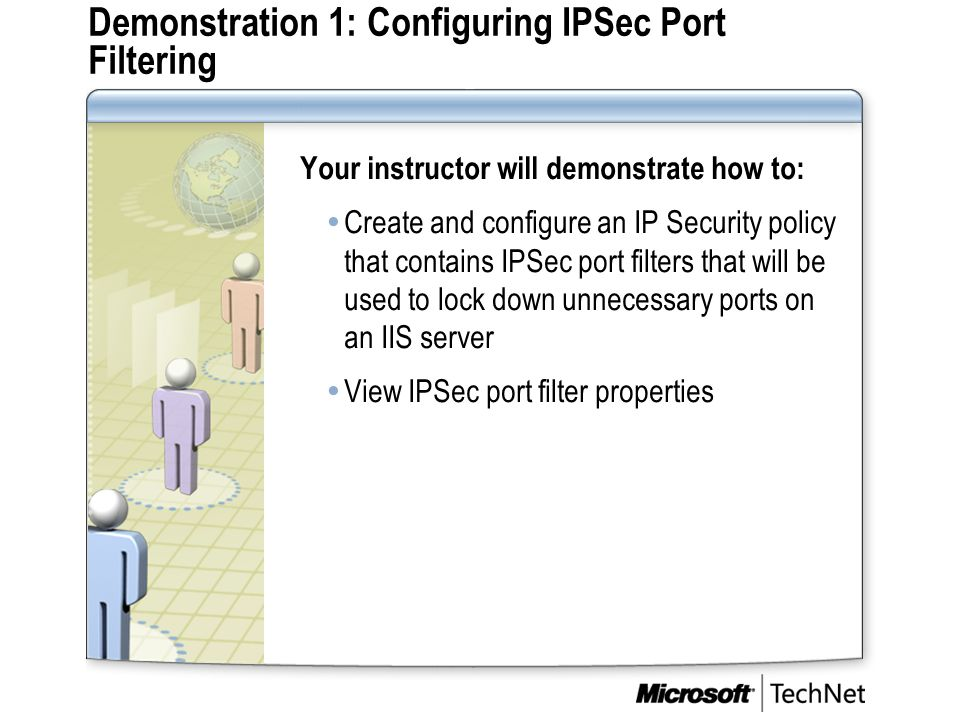 Demonstration 1: Configuring IPSec Port Filtering Your instructor will demonstrate how to:  Create and configure an IP Security policy that contains