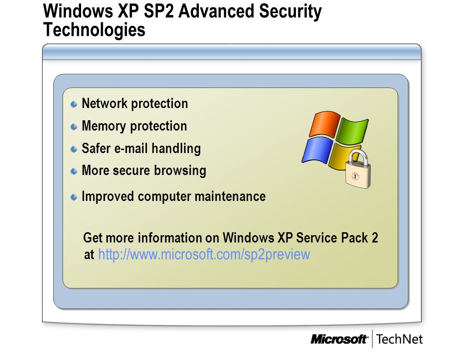 Windows XP SP2 Advanced Security Technologies Network protection Memory protection Safer e-mail handling More secure browsing Improved computer mainte