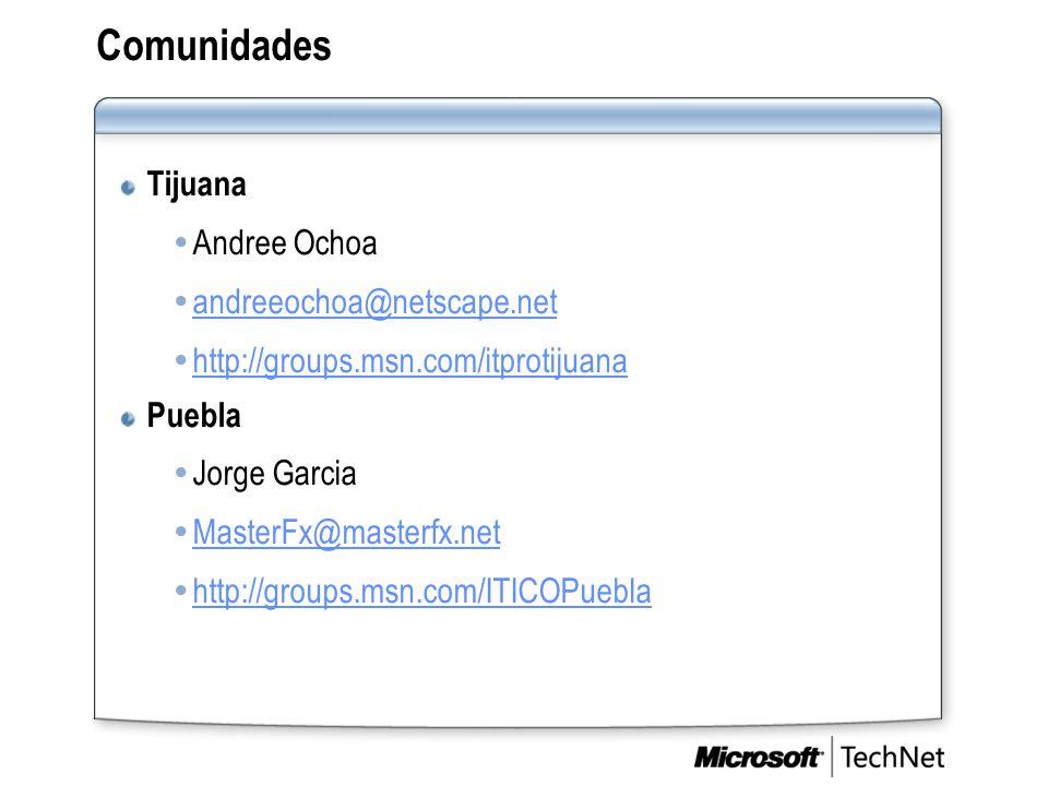 Comunidades Tijuana  Andree Ochoa  andreeochoa@netscape.net andreeochoa@netscape.net  http://groups.msn.com/itprotijuana http://groups.msn.com/itprotijuana Puebla  Jorge Garcia  MasterFx@masterfx.net MasterFx@masterfx.net  http://groups.msn.com/ITICOPuebla http://groups.msn.com/ITICOPuebla
