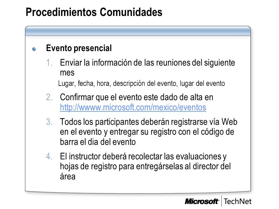 Procedimientos Comunidades Evento presencial 1.Enviar la información de las reuniones del siguiente mes Lugar, fecha, hora, descripción del evento, lugar del evento 2.Confirmar que el evento este dado de alta en http://wwww.microsoft.com/mexico/eventos http://wwww.microsoft.com/mexico/eventos 3.Todos los participantes deberán registrarse vía Web en el evento y entregar su registro con el código de barra el dia del evento 4.El instructor deberá recolectar las evaluaciones y hojas de registro para entregárselas al director del área