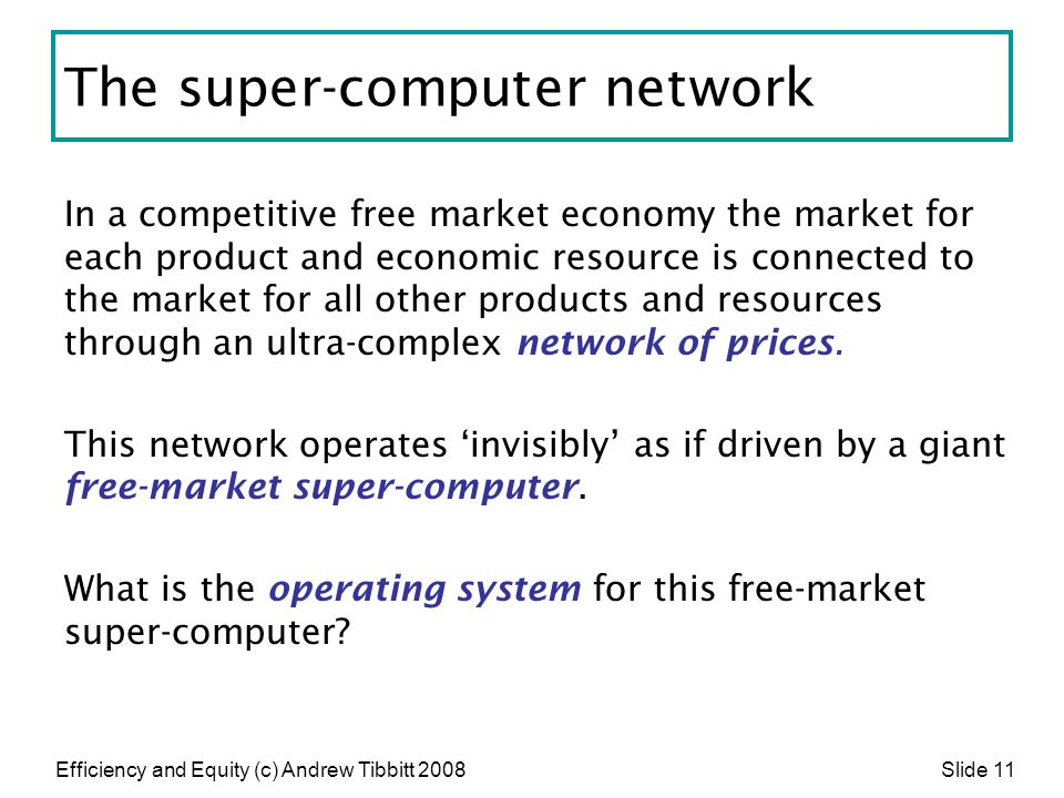 Efficiency and Equity (c) Andrew Tibbitt 2008 Slide 11 The super-computer network In a competitive free market economy the market for each product and
