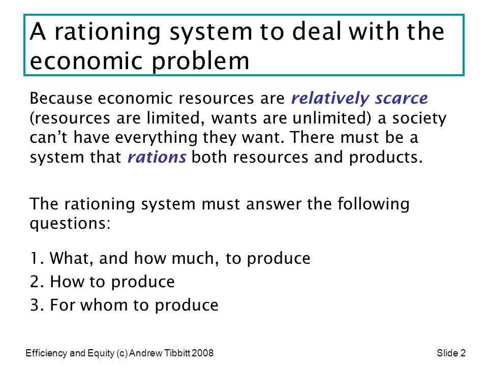Efficiency and Equity (c) Andrew Tibbitt 2008 Slide 2 A rationing system to deal with the economic problem Because economic resources are relatively s