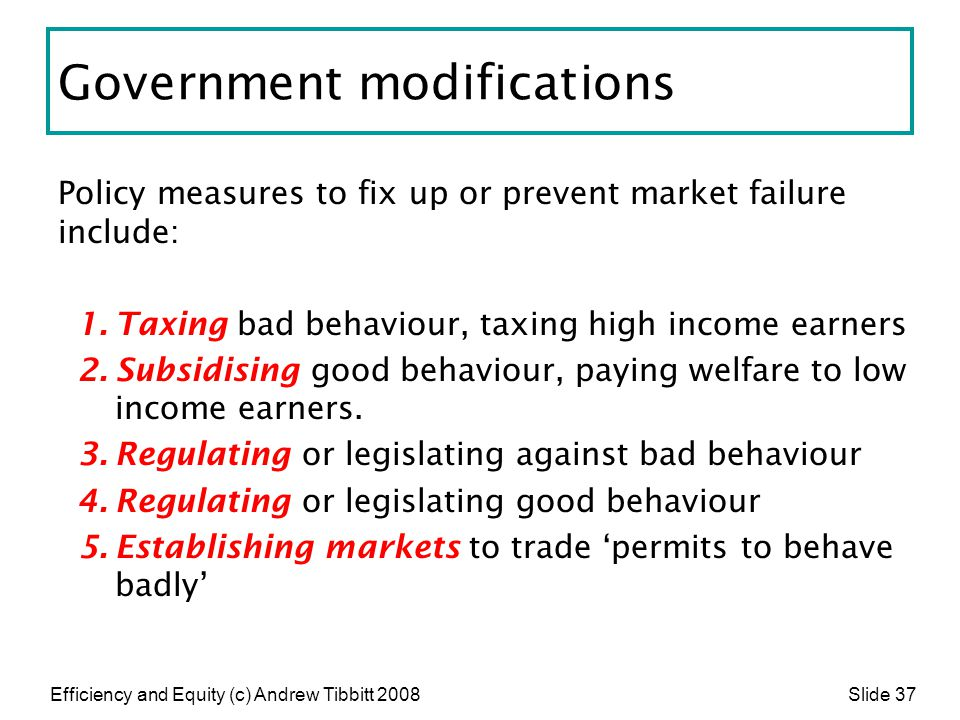 Efficiency and Equity (c) Andrew Tibbitt 2008 Slide 37 Government modifications Policy measures to fix up or prevent market failure include: 1.Taxing