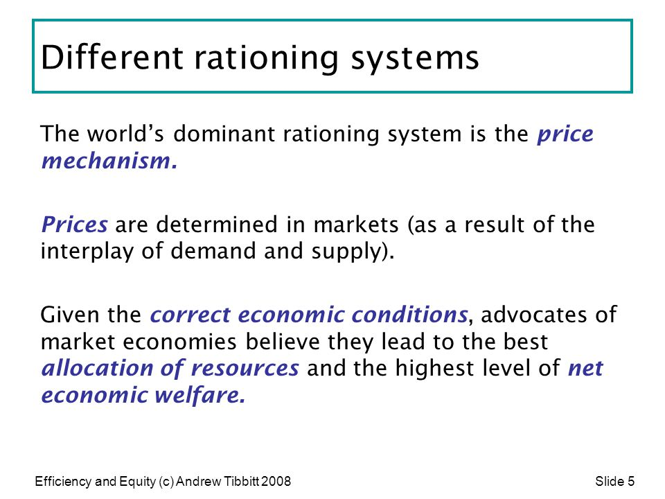 Efficiency and Equity (c) Andrew Tibbitt 2008 Slide 5 Different rationing systems The world's dominant rationing system is the price mechanism. Prices
