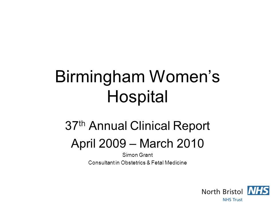 Birmingham Women's Hospital 37 th Annual Clinical Report April 2009 – March 2010 Simon Grant Consultant in Obstetrics & Fetal Medicine