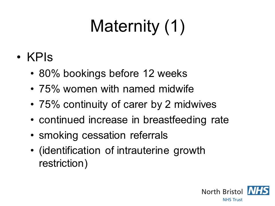 Maternity (1) KPIs 80% bookings before 12 weeks 75% women with named midwife 75% continuity of carer by 2 midwives continued increase in breastfeeding rate smoking cessation referrals (identification of intrauterine growth restriction)