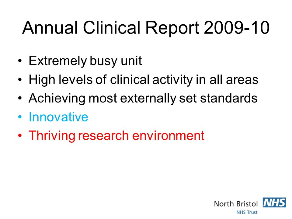 Annual Clinical Report 2009-10 Extremely busy unit High levels of clinical activity in all areas Achieving most externally set standards Innovative Thriving research environment