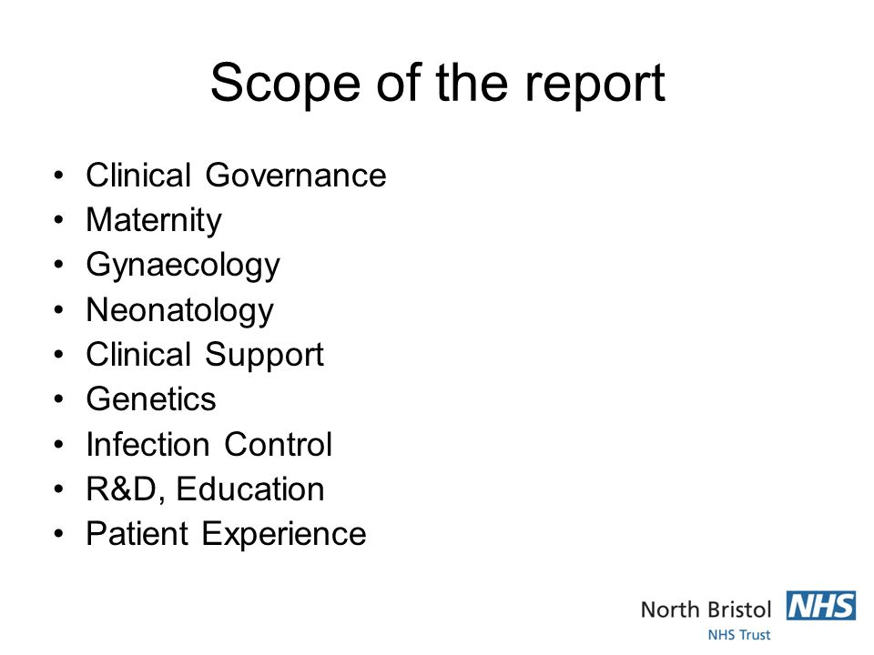 Scope of the report Clinical Governance Maternity Gynaecology Neonatology Clinical Support Genetics Infection Control R&D, Education Patient Experience