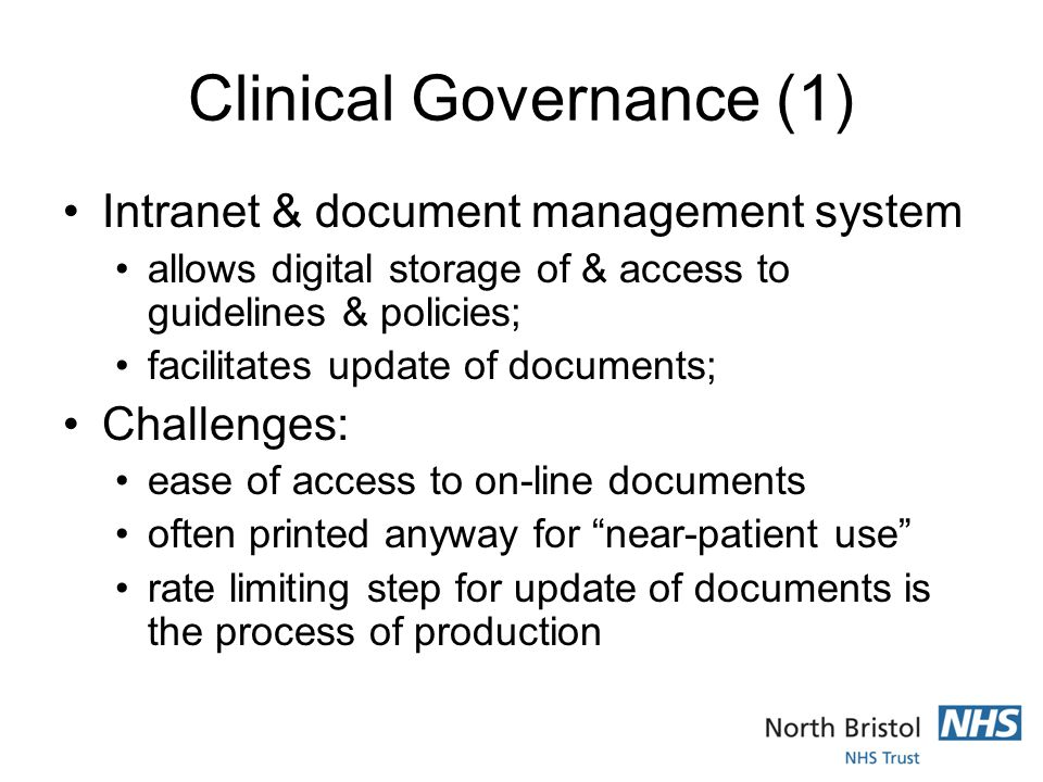 Clinical Governance (1) Intranet & document management system allows digital storage of & access to guidelines & policies; facilitates update of documents; Challenges: ease of access to on-line documents often printed anyway for near-patient use rate limiting step for update of documents is the process of production