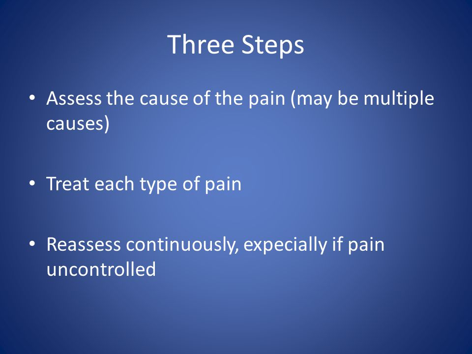 Three Steps Assess the cause of the pain (may be multiple causes) Treat each type of pain Reassess continuously, expecially if pain uncontrolled