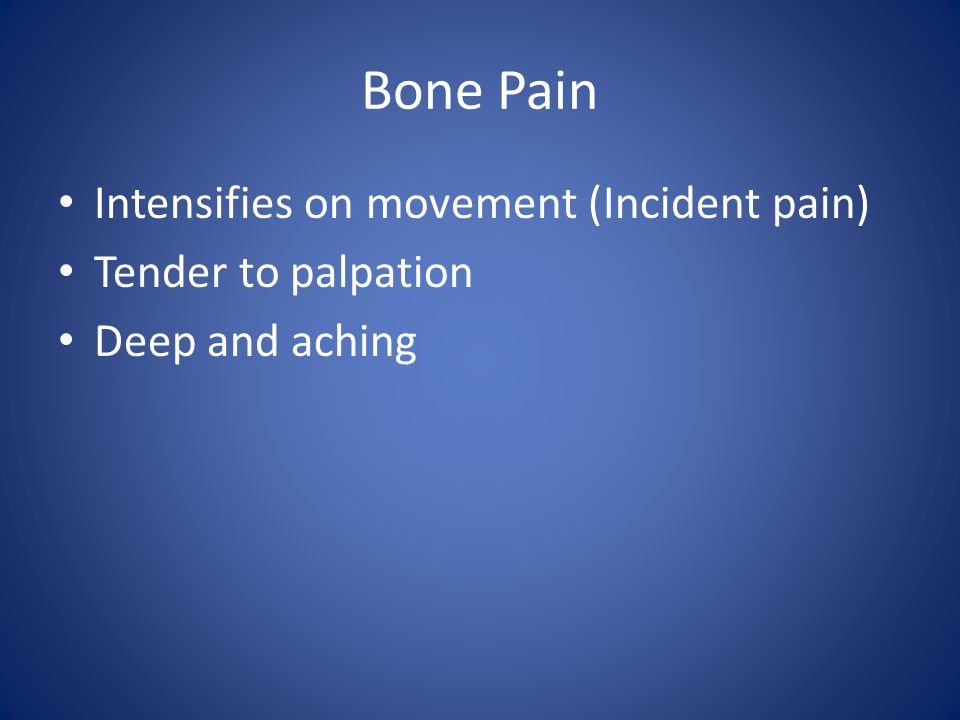 Bone Pain Intensifies on movement (Incident pain) Tender to palpation Deep and aching