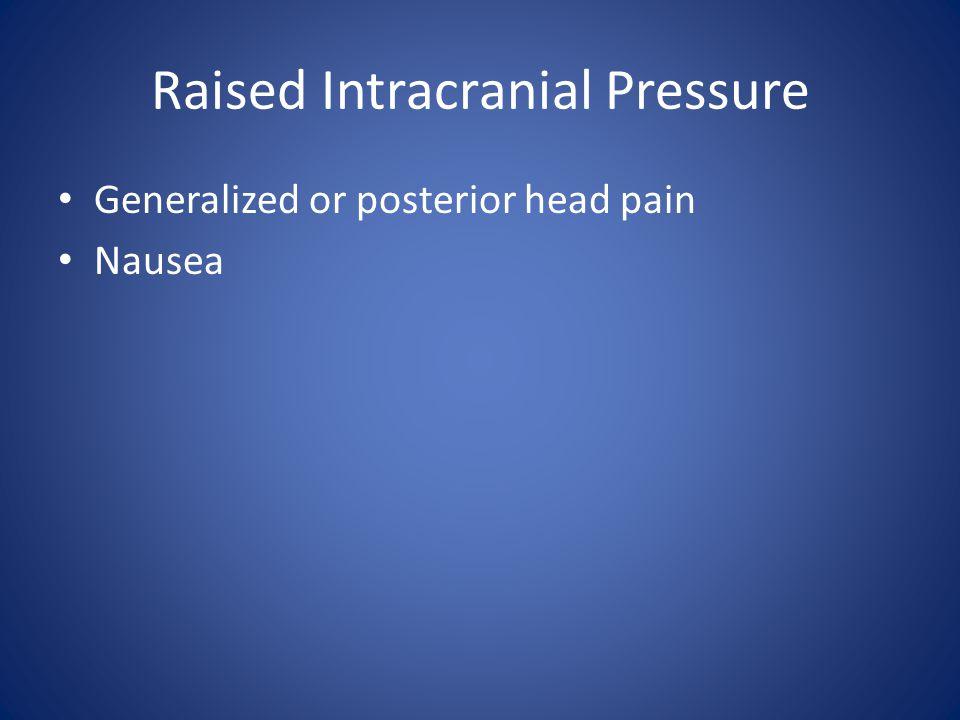Raised Intracranial Pressure Generalized or posterior head pain Nausea