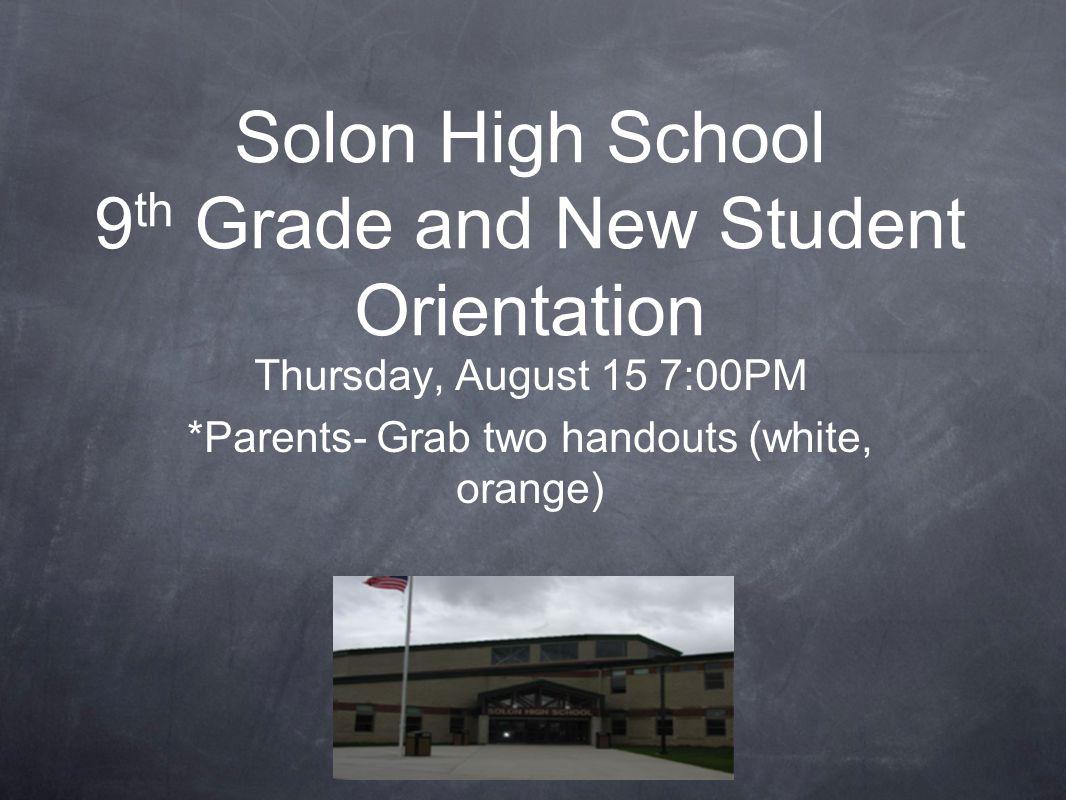 Solon High School 9 th Grade and New Student Orientation Thursday, August 15 7:00PM *Parents- Grab two handouts (white, orange)