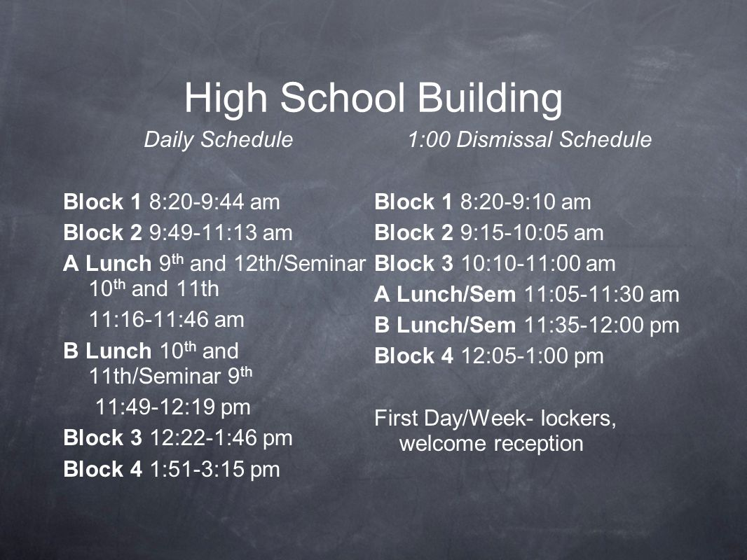 High School Building Daily Schedule Block 1 8:20-9:44 am Block 2 9:49-11:13 am A Lunch 9 th and 12th/Seminar 10 th and 11th 11:16-11:46 am B Lunch 10 th and 11th/Seminar 9 th 11:49-12:19 pm Block 3 12:22-1:46 pm Block 4 1:51-3:15 pm 1:00 Dismissal Schedule Block 1 8:20-9:10 am Block 2 9:15-10:05 am Block 3 10:10-11:00 am A Lunch/Sem 11:05-11:30 am B Lunch/Sem 11:35-12:00 pm Block 4 12:05-1:00 pm First Day/Week- lockers, welcome reception