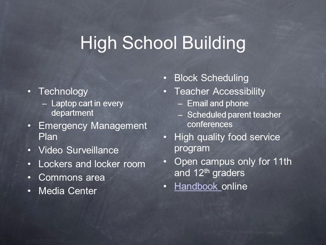 High School Building Technology –Laptop cart in every department Emergency Management Plan Video Surveillance Lockers and locker room Commons area Media Center Block Scheduling Teacher Accessibility –Email and phone –Scheduled parent teacher conferences High quality food service program Open campus only for 11th and 12 th graders Handbook onlineHandbook