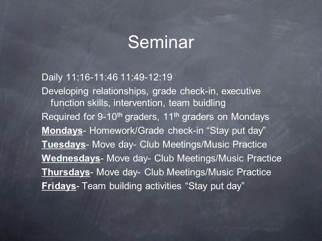 Seminar Daily 11:16-11:46 11:49-12:19 Developing relationships, grade check-in, executive function skills, intervention, team buidling Required for 9-10 th graders, 11 th graders on Mondays Mondays- Homework/Grade check-in Stay put day Tuesdays- Move day- Club Meetings/Music Practice Wednesdays- Move day- Club Meetings/Music Practice Thursdays- Move day- Club Meetings/Music Practice Fridays- Team building activities Stay put day