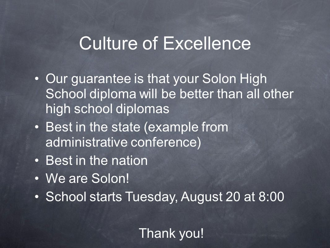 Culture of Excellence Our guarantee is that your Solon High School diploma will be better than all other high school diplomas Best in the state (example from administrative conference) Best in the nation We are Solon.