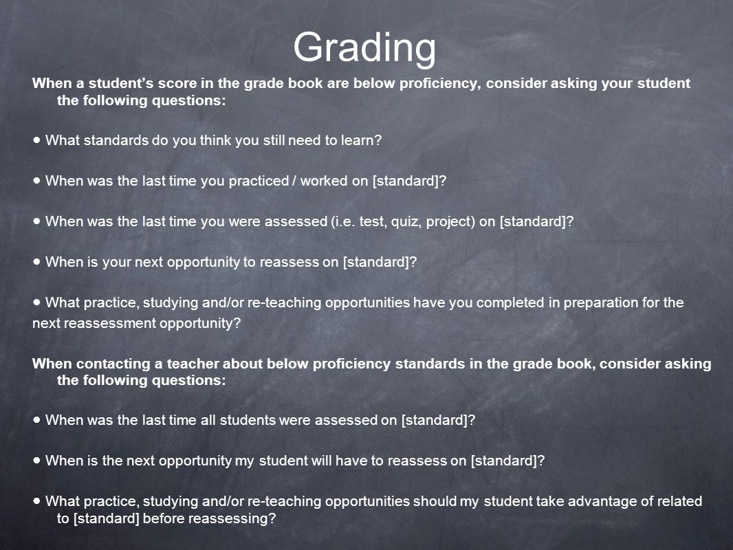 Grading When a student's score in the grade book are below proficiency, consider asking your student the following questions: ● What standards do you think you still need to learn.