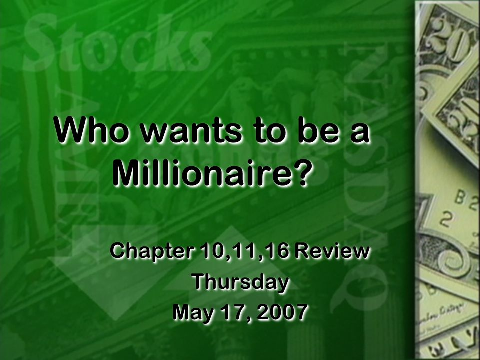 Who wants to be a Millionaire? Chapter 10,11,16 Review Thursday May 17, 2007 Chapter 10,11,16 Review Thursday May 17, 2007