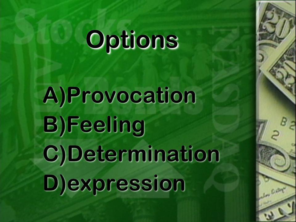 OptionsOptions A)Provocation B)Feeling C)Determination D)expression A)Provocation B)Feeling C)Determination D)expression