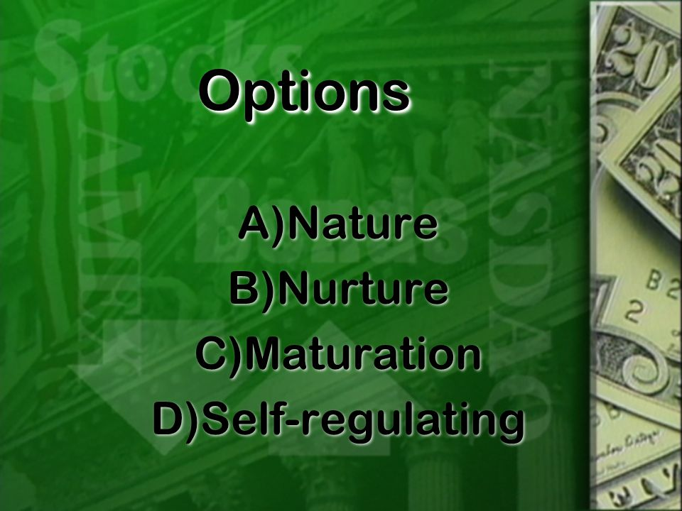 OptionsOptions A)Nature B)Nurture C)Maturation D)Self-regulating A)Nature B)Nurture C)Maturation D)Self-regulating