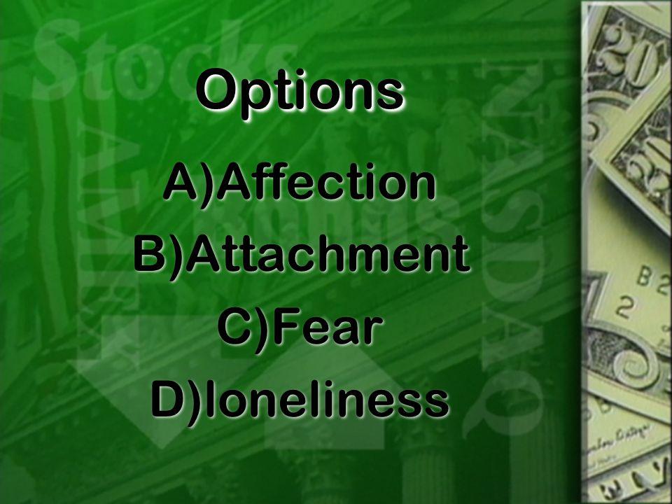 OptionsOptions A)Affection B)Attachment C)Fear D)loneliness A)Affection B)Attachment C)Fear D)loneliness