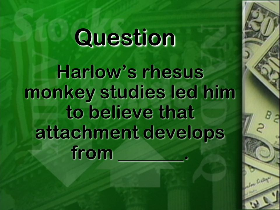 QuestionQuestion Harlow's rhesus monkey studies led him to believe that attachment develops from _______.