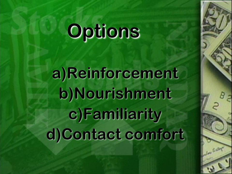 OptionsOptions a)Reinforcement b)Nourishment c)Familiarity d)Contact comfort a)Reinforcement b)Nourishment c)Familiarity d)Contact comfort