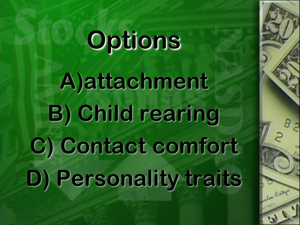 OptionsOptions A)attachment B) Child rearing C) Contact comfort D) Personality traits A)attachment B) Child rearing C) Contact comfort D) Personality traits