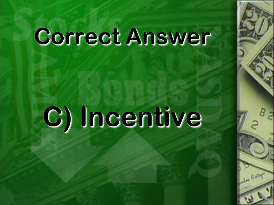 Correct Answer C) Incentive